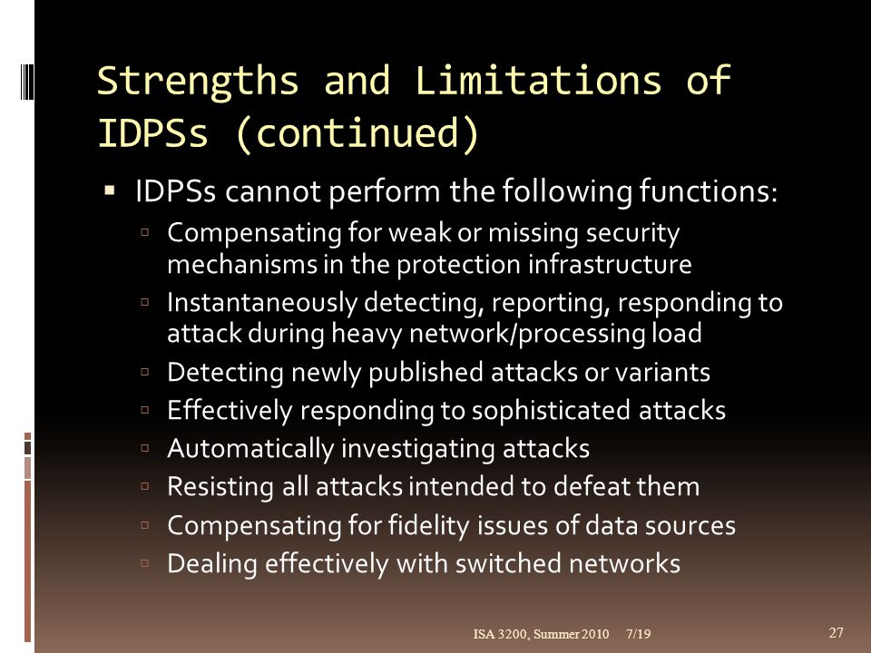 Strengths and Limitations of IDPSs (continued)  IDPSs cannot perform the following functions:  Compensating for weak or missing security mechanisms