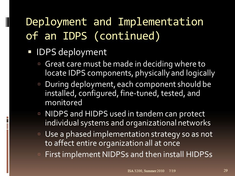 Deployment and Implementation of an IDPS (continued)  IDPS deployment  Great care must be made in deciding where to locate IDPS components, physical