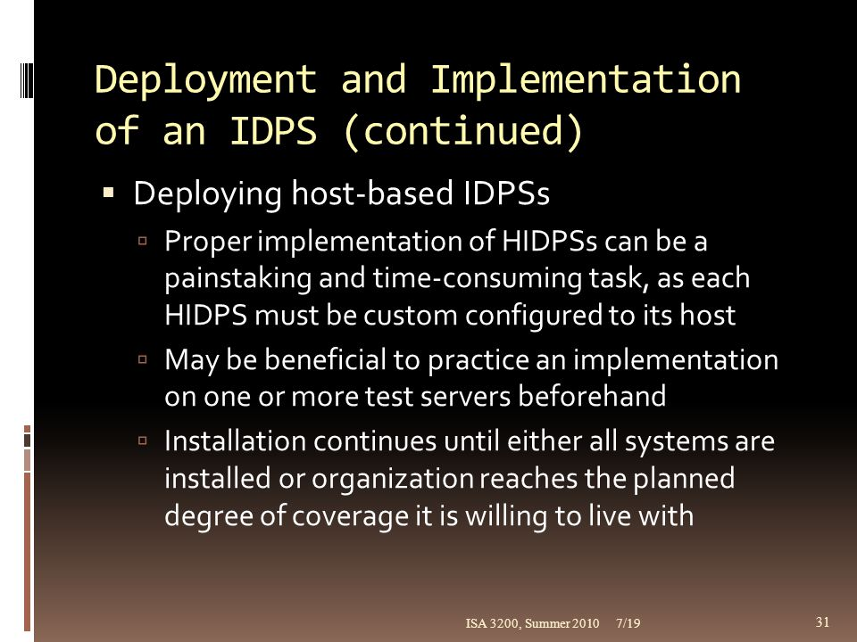 Deployment and Implementation of an IDPS (continued)  Deploying host-based IDPSs  Proper implementation of HIDPSs can be a painstaking and time-cons