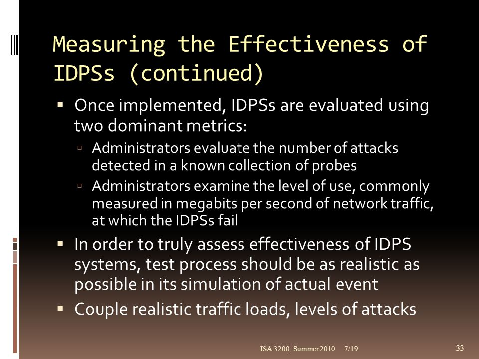 Measuring the Effectiveness of IDPSs (continued)  Once implemented, IDPSs are evaluated using two dominant metrics:  Administrators evaluate the num