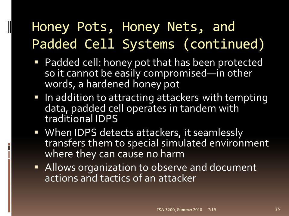 Honey Pots, Honey Nets, and Padded Cell Systems (continued)  Padded cell: honey pot that has been protected so it cannot be easily compromised—in oth