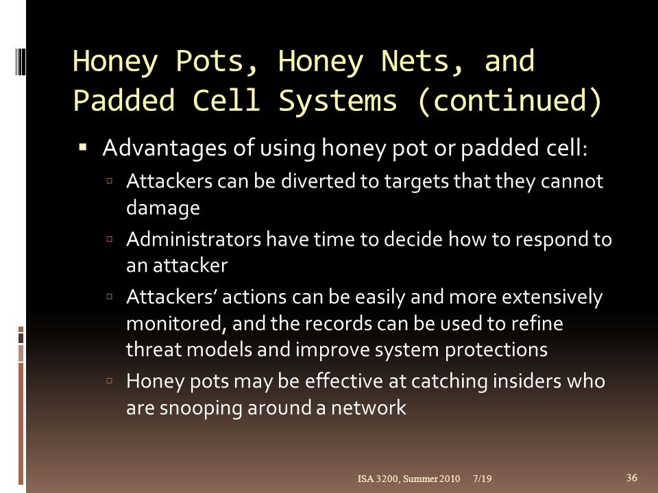Honey Pots, Honey Nets, and Padded Cell Systems (continued)  Advantages of using honey pot or padded cell:  Attackers can be diverted to targets tha