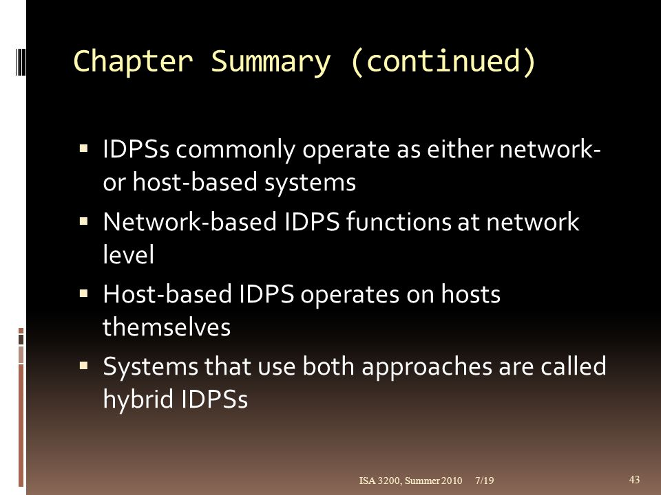 Chapter Summary (continued)  IDPSs commonly operate as either network- or host-based systems  Network-based IDPS functions at network level  Host-b