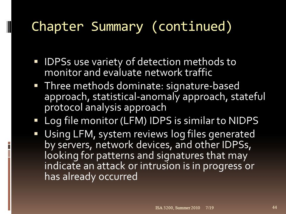 Chapter Summary (continued)  IDPSs use variety of detection methods to monitor and evaluate network traffic  Three methods dominate: signature-based