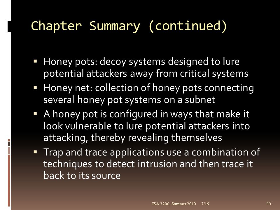 Chapter Summary (continued)  Honey pots: decoy systems designed to lure potential attackers away from critical systems  Honey net: collection of hon