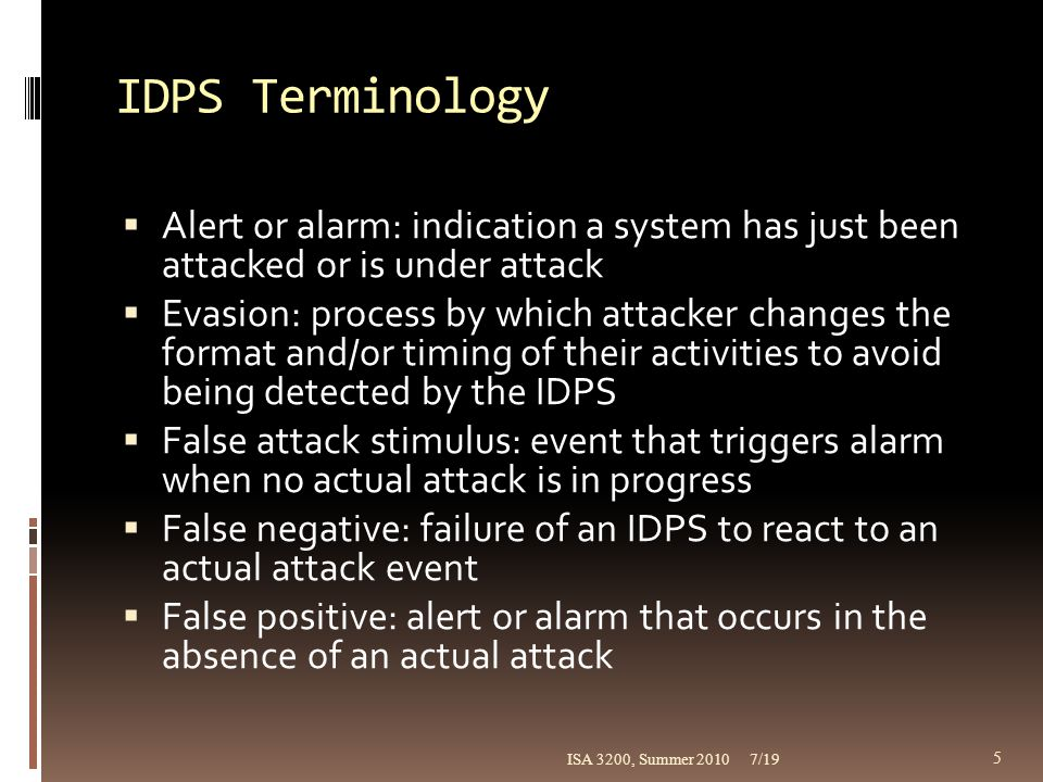 IDPS Terminology (continued)  Noise: accurate alarm events that do not pose significant threat to information security  Site policy: rules and configuration guidelines governing implementation and operation of IDPSs within an organization  Site policy awareness: IDPS's ability to dynamically modify its configuration in response to environmental activity  True attack stimulus: event that triggers alarms and causes an IDPS to react as if a real attack is in progress 7/19ISA 3200, Summer 2010 6