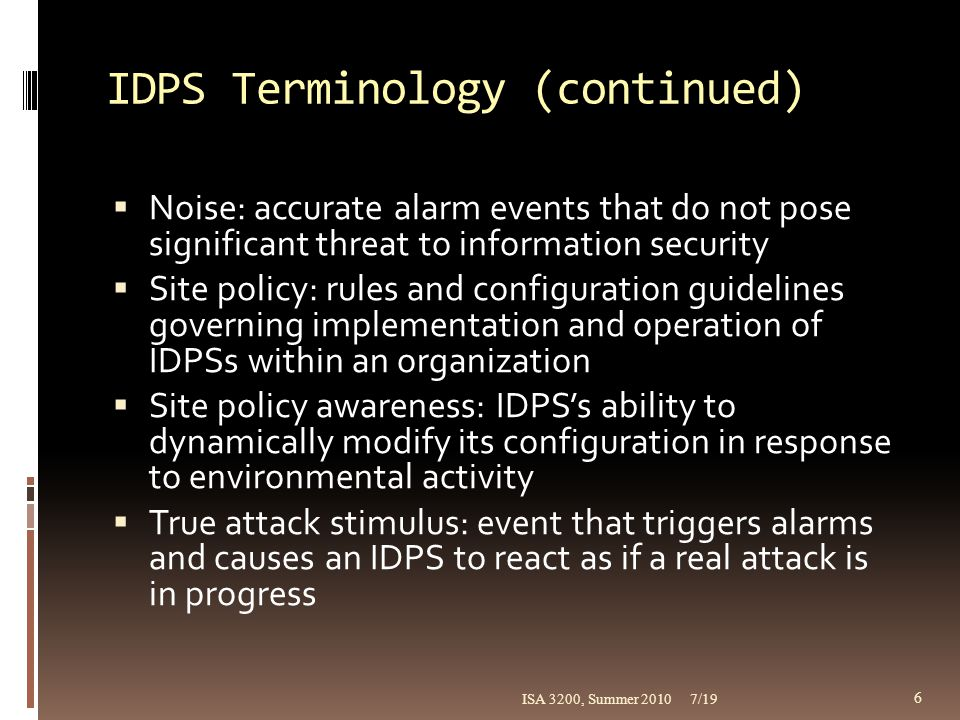 Strengths and Limitations of IDPSs (continued)  IDPSs cannot perform the following functions:  Compensating for weak or missing security mechanisms in the protection infrastructure  Instantaneously detecting, reporting, responding to attack during heavy network/processing load  Detecting newly published attacks or variants  Effectively responding to sophisticated attacks  Automatically investigating attacks  Resisting all attacks intended to defeat them  Compensating for fidelity issues of data sources  Dealing effectively with switched networks 7/19ISA 3200, Summer 2010 27