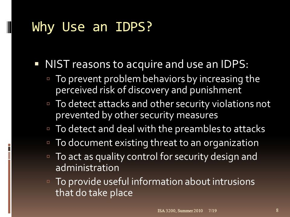Deployment and Implementation of an IDPS (continued)  IDPS deployment  Great care must be made in deciding where to locate IDPS components, physically and logically  During deployment, each component should be installed, configured, fine-tuned, tested, and monitored  NIDPS and HIDPS used in tandem can protect individual systems and organizational networks  Use a phased implementation strategy so as not to affect entire organization all at once  First implement NIDPSs and then install HIDPSs 7/19ISA 3200, Summer 2010 29