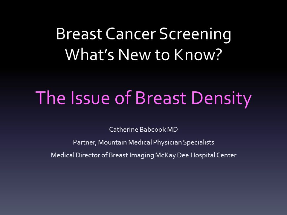 Breast Cancer Screening What's New to Know? The Issue of Breast Density Catherine Babcook MD Partner, Mountain Medical Physician Specialists Medical D