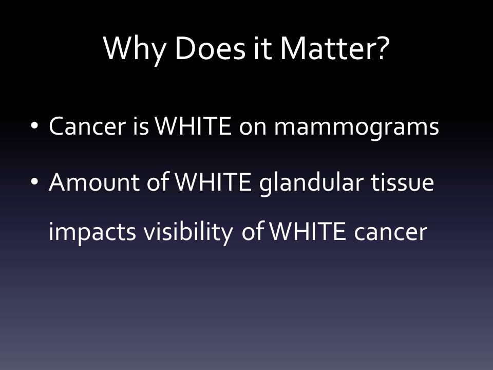 Why Does it Matter? Cancer is WHITE on mammograms Amount of WHITE glandular tissue impacts visibility of WHITE cancer