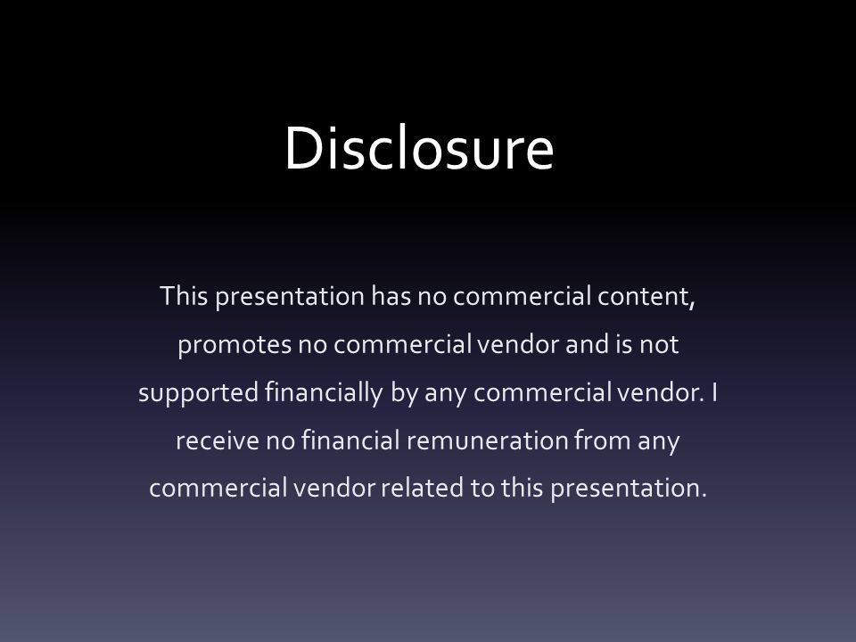 Disclosure This presentation has no commercial content, promotes no commercial vendor and is not supported financially by any commercial vendor. I rec
