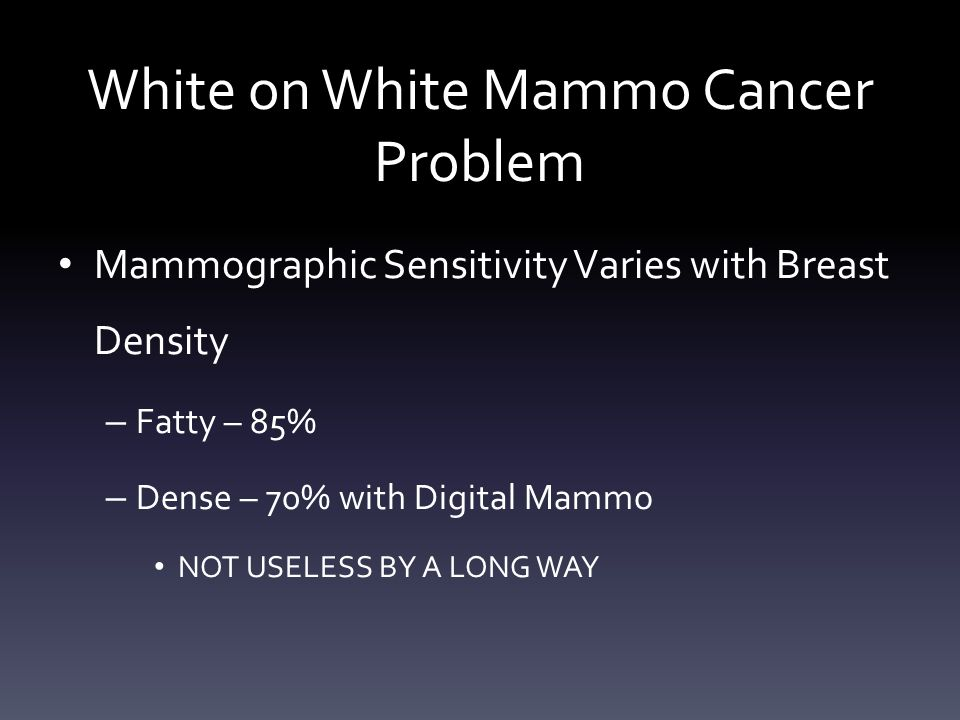 White on White Mammo Cancer Problem Mammographic Sensitivity Varies with Breast Density – Fatty – 85% – Dense – 70% with Digital Mammo NOT USELESS BY