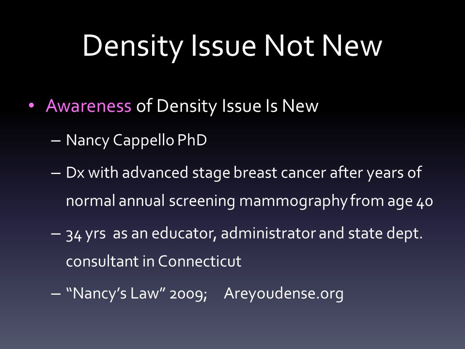 Density Issue Not New Awareness of Density Issue Is New – Nancy Cappello PhD – Dx with advanced stage breast cancer after years of normal annual scree