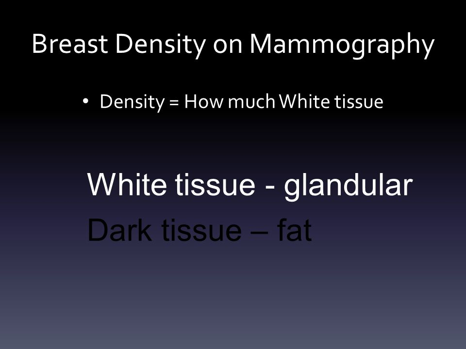 Breast Density on Mammography Density = How much White tissue White tissue - glandular Dark tissue – fat