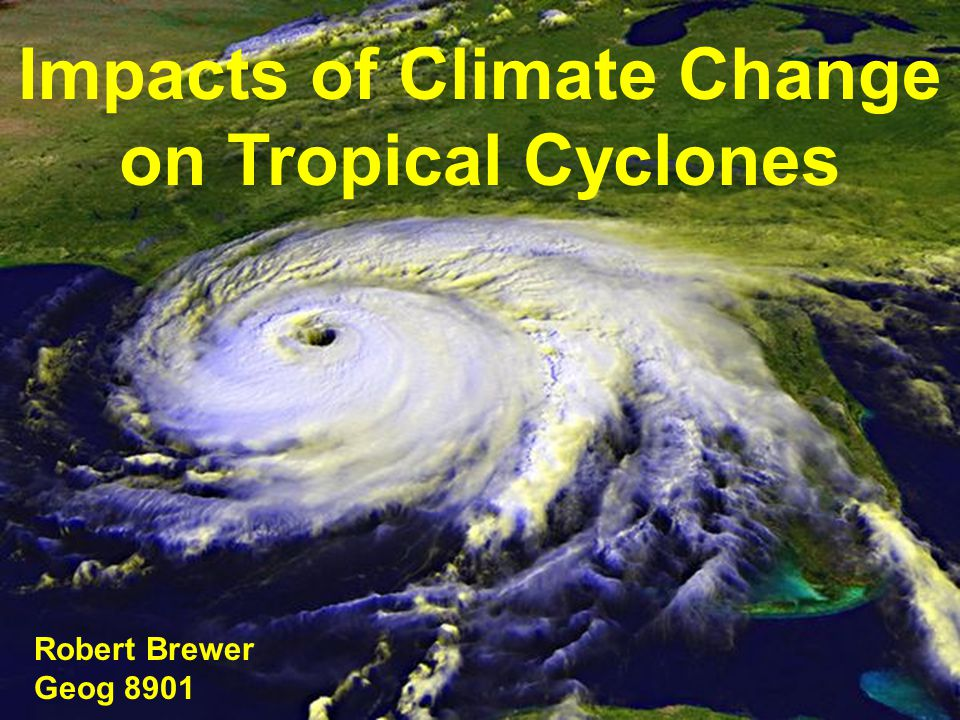 Impacts of Climate Change on Tropical Cyclones Robert Brewer Geog 8901