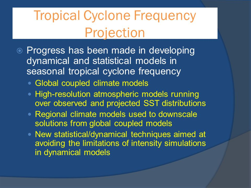 Tropical Cyclone Frequency Projection  Progress has been made in developing dynamical and statistical models in seasonal tropical cyclone frequency G