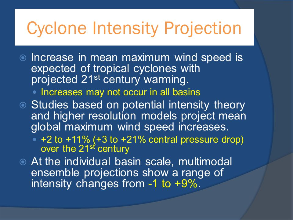 Cyclone Intensity Projection  Increase in mean maximum wind speed is expected of tropical cyclones with projected 21 st century warming. Increases ma