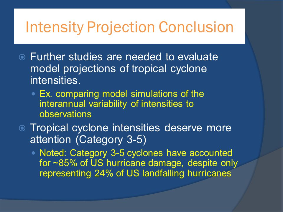 Intensity Projection Conclusion  Further studies are needed to evaluate model projections of tropical cyclone intensities. Ex. comparing model simula