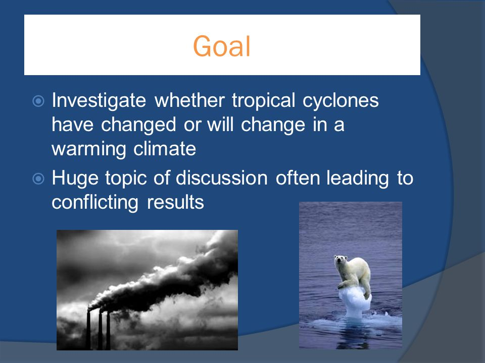 Goal  Investigate whether tropical cyclones have changed or will change in a warming climate  Huge topic of discussion often leading to conflicting