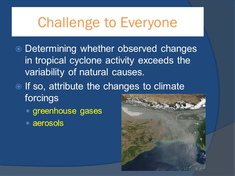 Challenge to Everyone  Determining whether observed changes in tropical cyclone activity exceeds the variability of natural causes.  If so, attribut