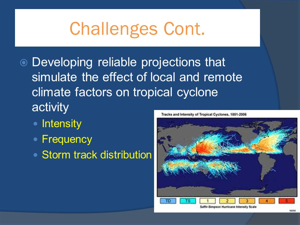 Challenges Cont.  Developing reliable projections that simulate the effect of local and remote climate factors on tropical cyclone activity Intensity