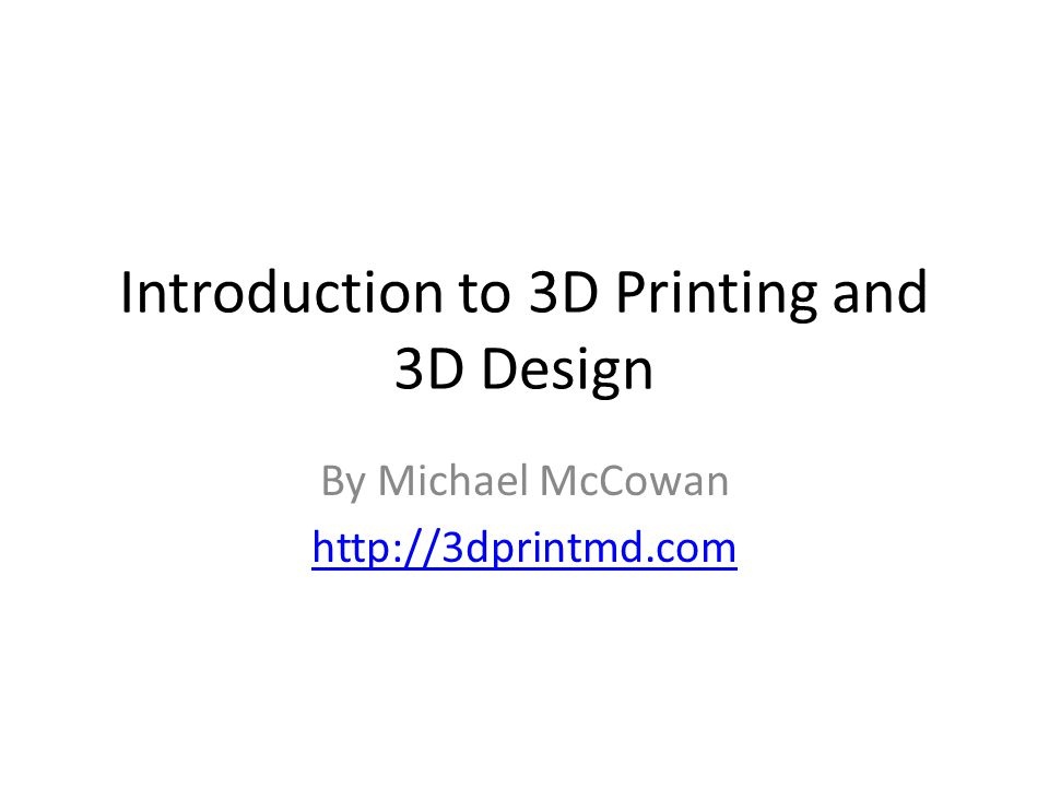 Introduction to 3D Printing and 3D Design By Michael McCowan http://3dprintmd.com