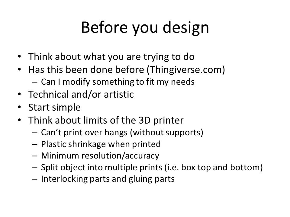 Before you design Think about what you are trying to do Has this been done before (Thingiverse.com) – Can I modify something to fit my needs Technical