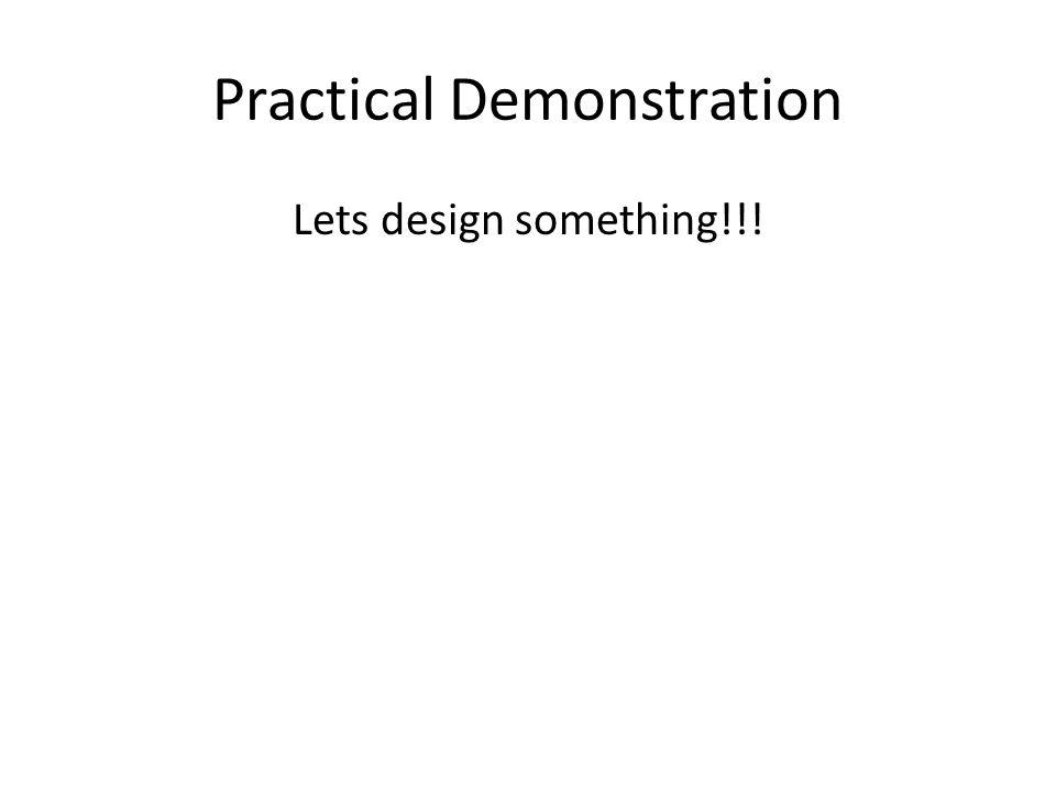 Practical Demonstration Lets design something!!!