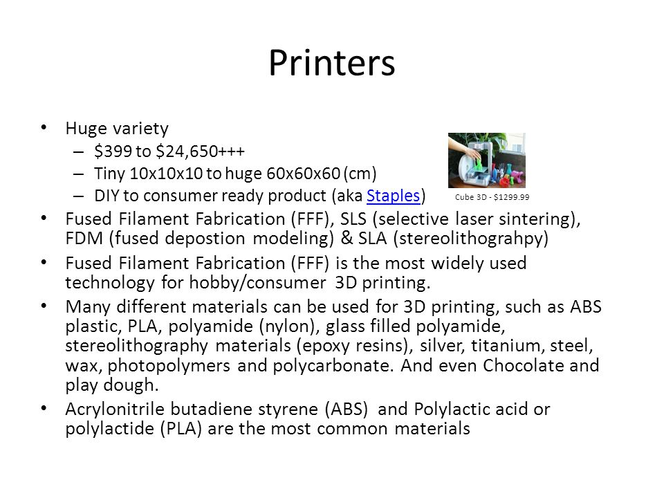 Printers Huge variety – $399 to $24,650+++ – Tiny 10x10x10 to huge 60x60x60 (cm) – DIY to consumer ready product (aka Staples)Staples Fused Filament F