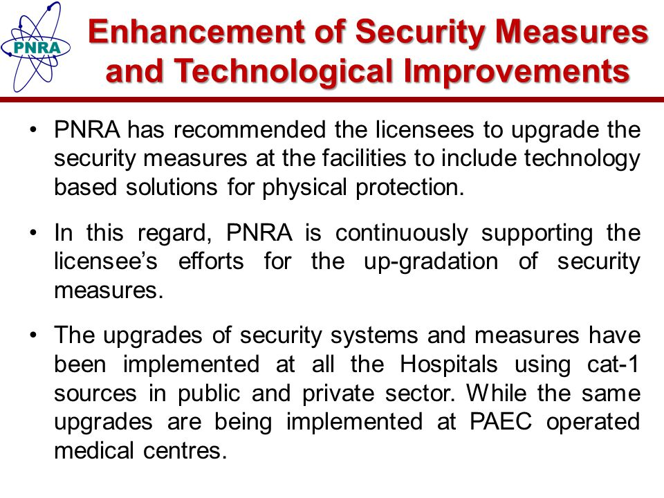 Enhancement of Security Measures and Technological Improvements PNRA has recommended the licensees to upgrade the security measures at the facilities