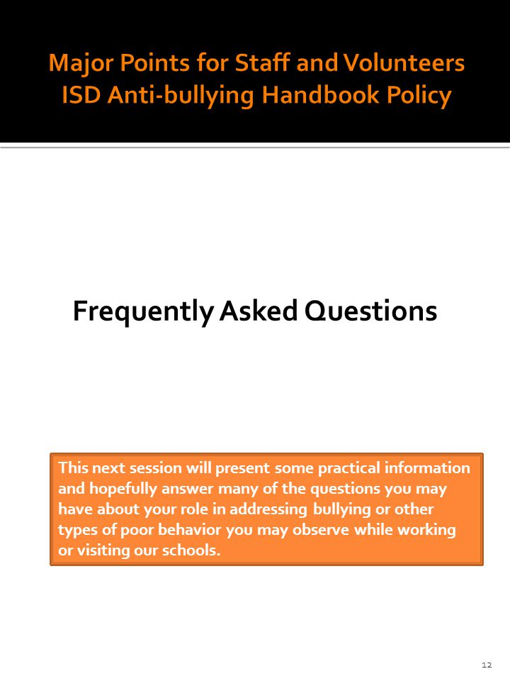 Frequently Asked Questions This next session will present some practical information and hopefully answer many of the questions you may have about your role in addressing bullying or other types of poor behavior you may observe while working or visiting our schools.