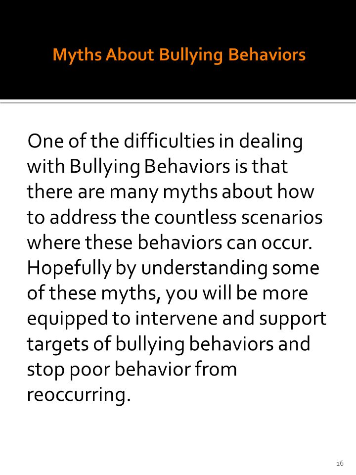 One of the difficulties in dealing with Bullying Behaviors is that there are many myths about how to address the countless scenarios where these behaviors can occur.