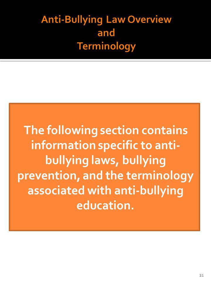 The following section contains information specific to anti- bullying laws, bullying prevention, and the terminology associated with anti-bullying education.