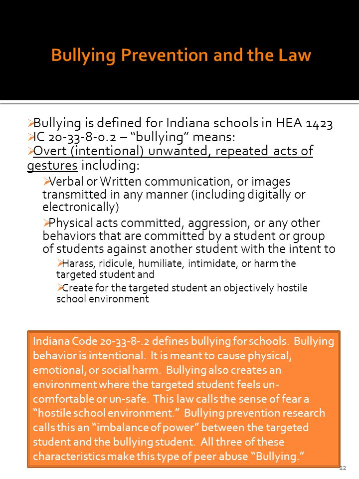  Bullying is defined for Indiana schools in HEA 1423  IC 20-33-8-0.2 – bullying means:  Overt (intentional) unwanted, repeated acts of gestures including:  Verbal or Written communication, or images transmitted in any manner (including digitally or electronically)  Physical acts committed, aggression, or any other behaviors that are committed by a student or group of students against another student with the intent to  Harass, ridicule, humiliate, intimidate, or harm the targeted student and  Create for the targeted student an objectively hostile school environment Indiana Code 20-33-8-.2 defines bullying for schools.