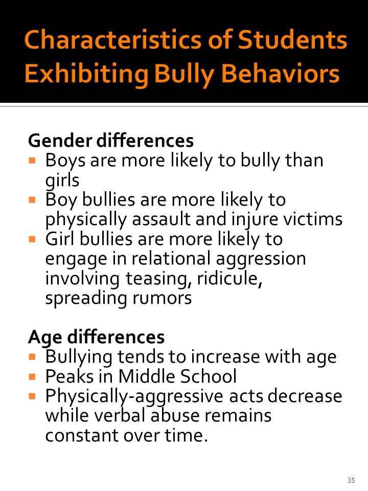 Gender differences  Boys are more likely to bully than girls  Boy bullies are more likely to physically assault and injure victims  Girl bullies are more likely to engage in relational aggression involving teasing, ridicule, spreading rumors Age differences  Bullying tends to increase with age  Peaks in Middle School  Physically-aggressive acts decrease while verbal abuse remains constant over time.