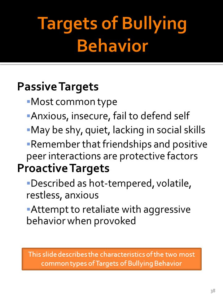 Passive Targets  Most common type  Anxious, insecure, fail to defend self  May be shy, quiet, lacking in social skills  Remember that friendships and positive peer interactions are protective factors Proactive Targets  Described as hot-tempered, volatile, restless, anxious  Attempt to retaliate with aggressive behavior when provoked This slide describes the characteristics of the two most common types of Targets of Bullying Behavior 38