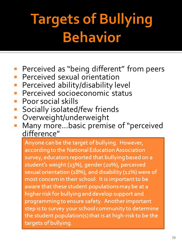  Perceived as being different from peers  Perceived sexual orientation  Perceived ability/disability level  Perceived socioeconomic status  Poor social skills  Socially isolated/few friends  Overweight/underweight  Many more…basic premise of perceived difference Anyone can be the target of bullying.