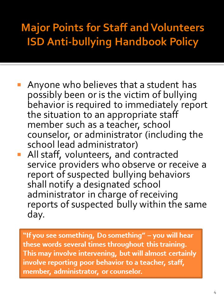  Anyone who believes that a student has possibly been or is the victim of bullying behavior is required to immediately report the situation to an appropriate staff member such as a teacher, school counselor, or administrator (including the school lead administrator)  All staff, volunteers, and contracted service providers who observe or receive a report of suspected bullying behaviors shall notify a designated school administrator in charge of receiving reports of suspected bully within the same day.