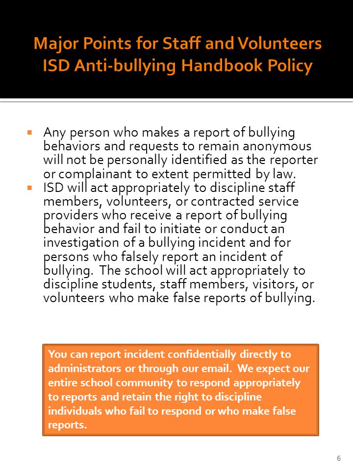  Any person who makes a report of bullying behaviors and requests to remain anonymous will not be personally identified as the reporter or complainant to extent permitted by law.