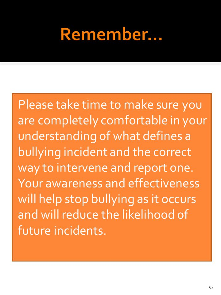 Please take time to make sure you are completely comfortable in your understanding of what defines a bullying incident and the correct way to intervene and report one.