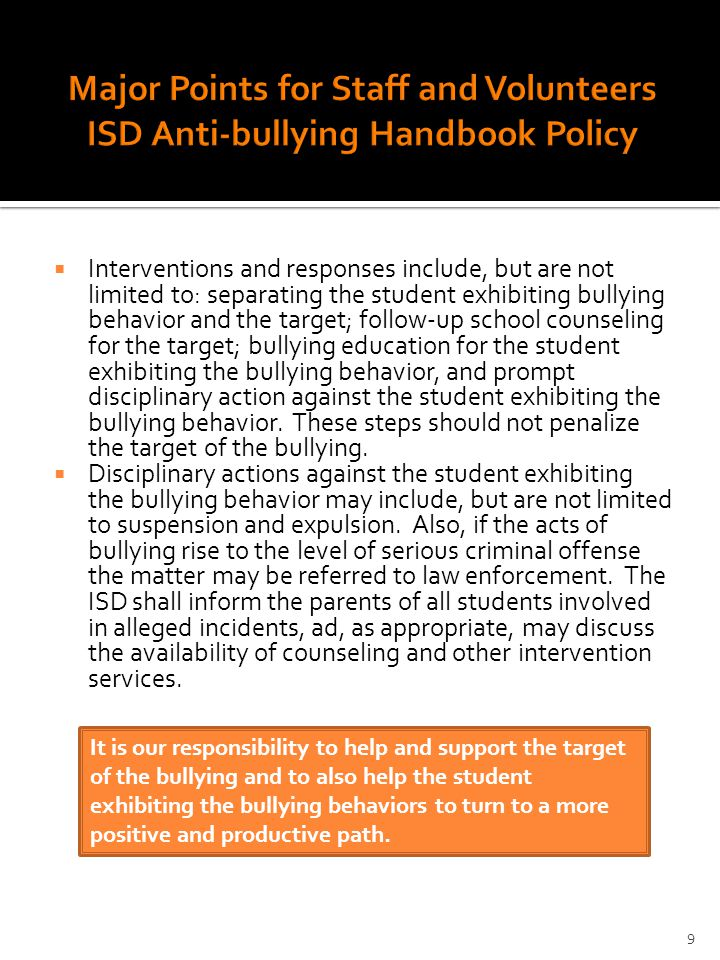  Interventions and responses include, but are not limited to: separating the student exhibiting bullying behavior and the target; follow-up school counseling for the target; bullying education for the student exhibiting the bullying behavior, and prompt disciplinary action against the student exhibiting the bullying behavior.