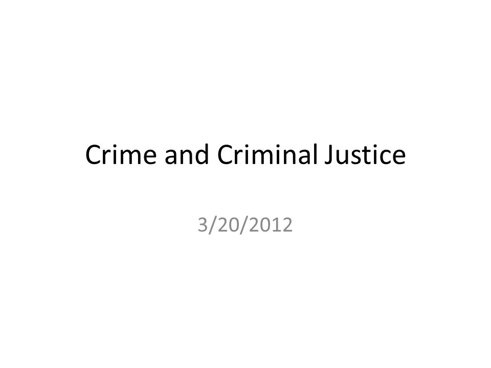Crime and Criminal Justice 3/20/2012
