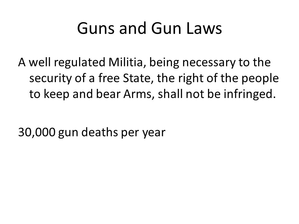 Guns and Gun Laws A well regulated Militia, being necessary to the security of a free State, the right of the people to keep and bear Arms, shall not be infringed.
