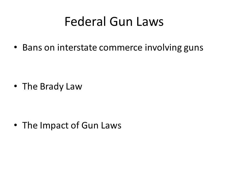 Federal Gun Laws Bans on interstate commerce involving guns The Brady Law The Impact of Gun Laws