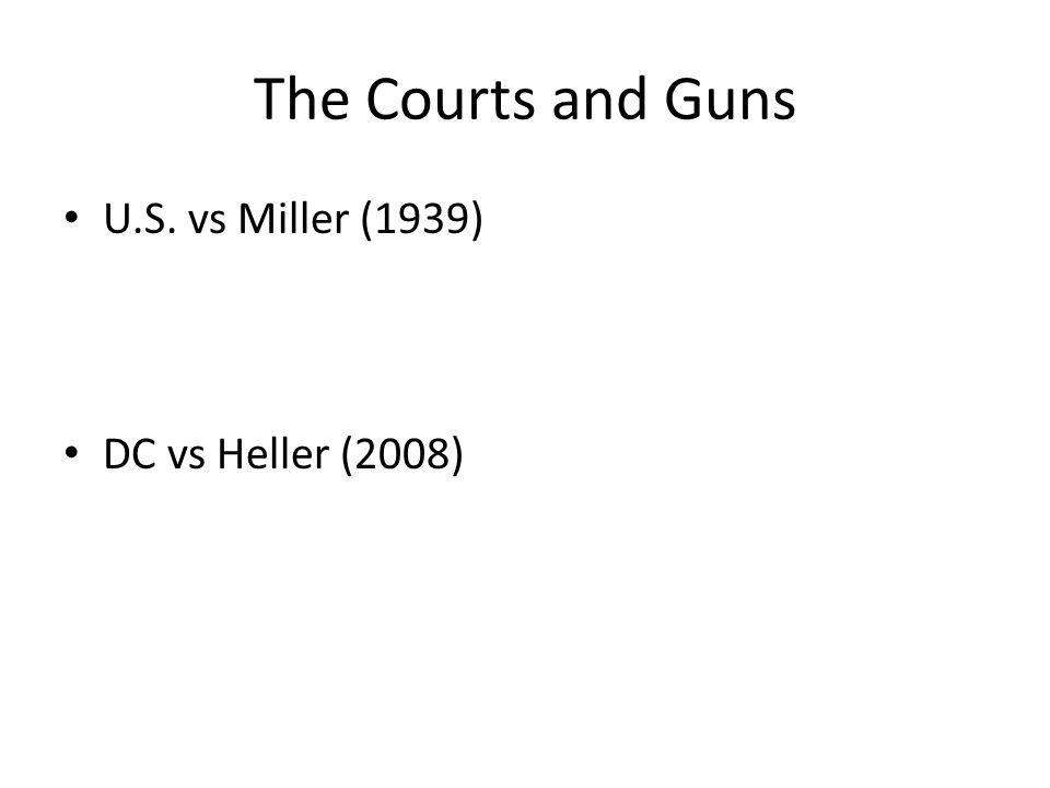 The Courts and Guns U.S. vs Miller (1939) DC vs Heller (2008)