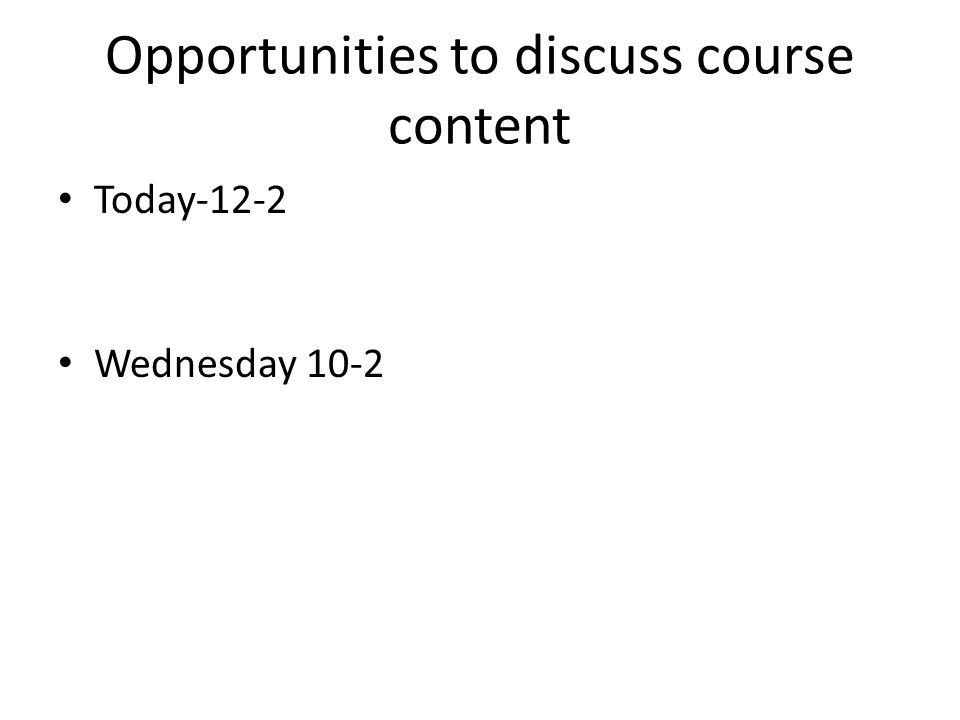 Opportunities to discuss course content Today-12-2 Wednesday 10-2