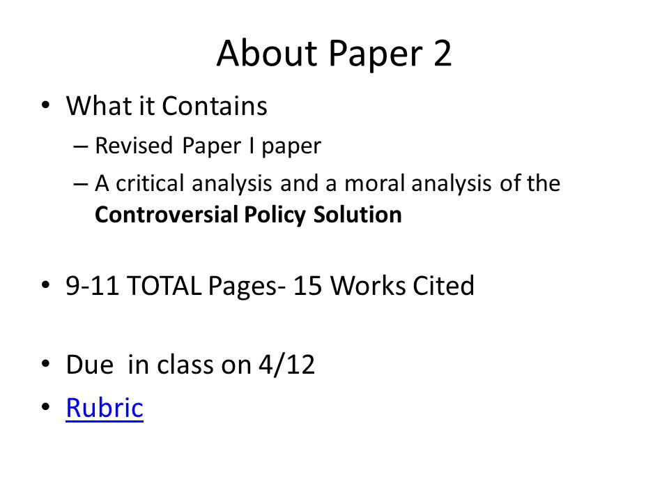 About Paper 2 What it Contains – Revised Paper I paper – A critical analysis and a moral analysis of the Controversial Policy Solution 9-11 TOTAL Pages- 15 Works Cited Due in class on 4/12 Rubric