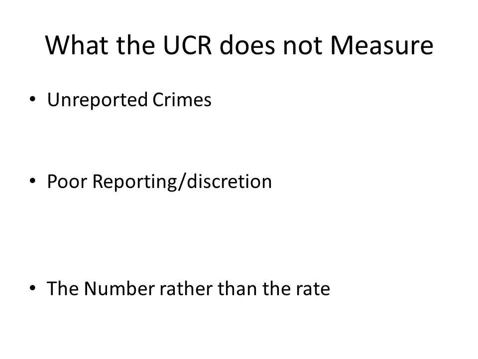 What the UCR does not Measure Unreported Crimes Poor Reporting/discretion The Number rather than the rate