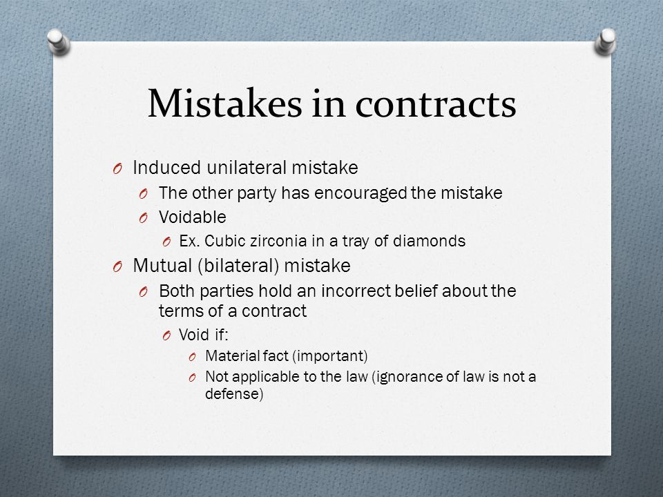 Mistakes in contracts O Induced unilateral mistake O The other party has encouraged the mistake O Voidable O Ex.