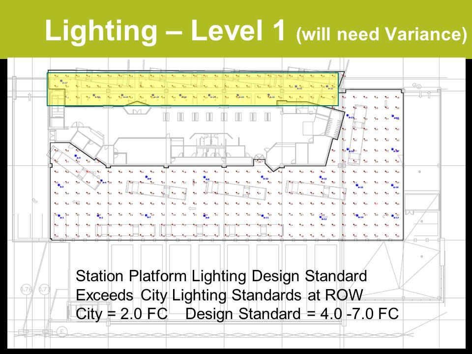 Lighting – Level 1 (will need Variance) Station Platform Lighting Design Standard Exceeds City Lighting Standards at ROW City = 2.0 FC Design Standard = 4.0 -7.0 FC